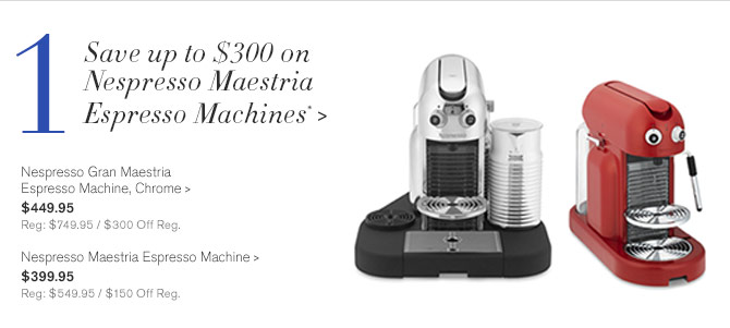 1 - Save up to $300 on Nespresso Maestria Espresso Machines* - Nespresso Gran Maestria Espresso Machine, Chrome - $449.95 - Reg: $749.95 / $300 Off Reg. - Nespresso Maestria Espresso Machine - $399.95 - Reg: $549.95 / $150 Off Reg.