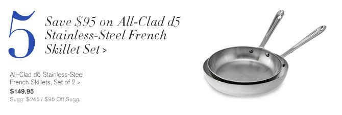 5 - Save $95 on All-Clad d5 Stainless-Steel French Skillet Set - All-Clad d5 Stainless-Steel French Skillets, Set of 2 - $149.95 - Sugg: $245 / $95 Off Sugg.