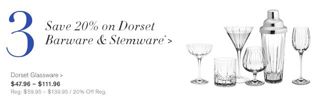 3 - Save 20% on Dorset Barware & Stemware* - Dorset Glassware - $47.96 – $111.96 - Reg: $59.95 – $139.95 / 20% Off Reg.