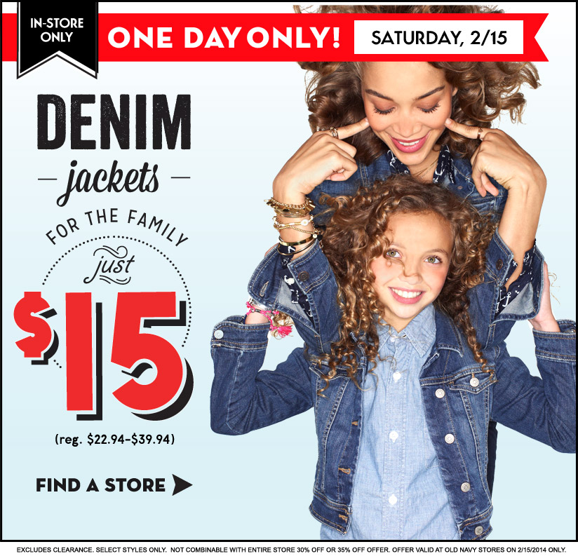 IN-STORE ONLY | ONE DAY ONLY! SATURDAY, 2/15 | DENIM jackets FOR THE FAMILY just $15 (reg. $22.94-$39.94) | FIND A STORE | EXCLUDES CLEARANCE. SELECT STYLES ONLY.  NOT COMBINABLE WITH ENTIRE STORE 30% OFF OR 35% OFF OFFER. OFFER VALID AT OLD NAVY STORES ON 2/15/2014 ONLY.