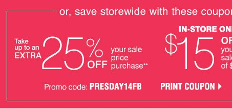 Or, save storewide with these coupons! Take up to an EXTRA 25% off your sale price purchase** Promo code: PRESDAY14FB Print coupon.