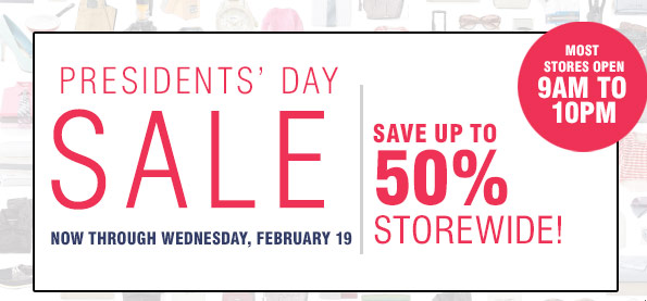 Presidents' Day Sale Now through Wednesday, February 19 Save up to 50% storewide. Most stores oepn 9AM to 10PM.