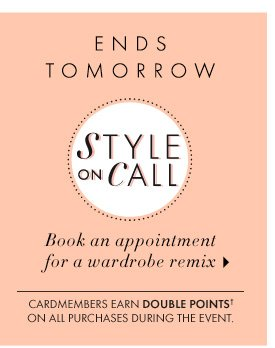 ENDS TOMORROW STYLE on CALL  BOOK AN APPOINTMENT FOR A WARDROBE REMIX  Cardmembers earn DOUBLE POINTS† on all purchases during the event.