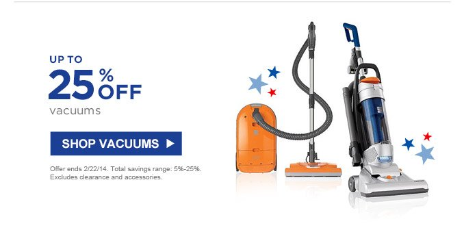 UP TO 35% OFF vacuums | SHOP VACUUMS | Offer ends 2/22/14. Total savings range: 5%-25%. Excludes clearance and accessories.