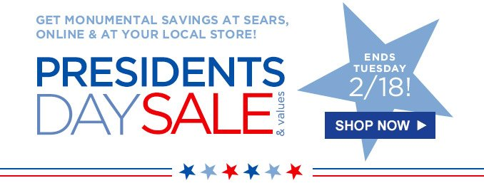 GET MONUMENTAL SAVINGS AT SEARS, ONLINE & AT YOUR LOCAL STORE! | PRESIDENTS DAY SALE & values | Ends Tuesday 2/18! | SHOP NOW
