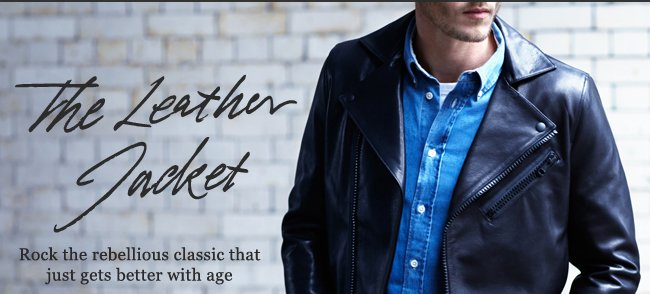 The Leather Jacket: Rock the rebellious classic that just gets better with age. Shop now