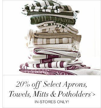 20% off Select Aprons, Towels, Mitts & Potholders* - IN-STORES ONLY!