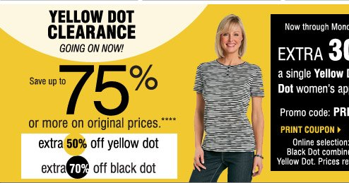 YELLOW DOT CLEARANCE GOING ON NOW  Save up to 75% on the original prices when you take an   extra 50% off Yellow Dot            extra 70% off Black Dot****  Friday, February 14 - Monday, February 17  SAVE AN EXTRA 30% on a Yellow Dot or Black Dot            ladies' apparel purchase!   Promo code: PRESDOT2014 Online selection: Yellow Dot & Black Dot combined and listed as Yellow Dot. Prices reflect final savings.