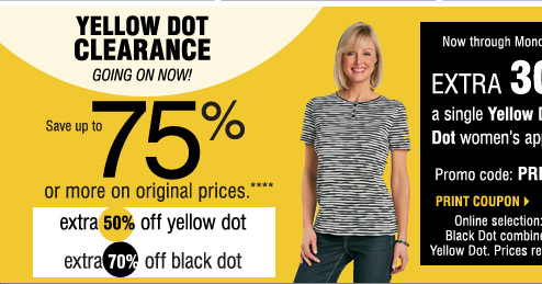 YELLOW DOT CLEARANCE GOING ON NOW  Save up to 75% on the original prices when you take an   extra 50% off Yellow Dot            extra 70% off Black Dot****  Friday, February 14 - Monday, February 17  SAVE AN EXTRA 30% on a Yellow Dot or Black Dot            ladies' apparel purchase!  Promo code: PRESDOT2014 Online selection: Yellow Dot & Black Dot combined and listed as Yellow Dot.Prices reflect final savings.