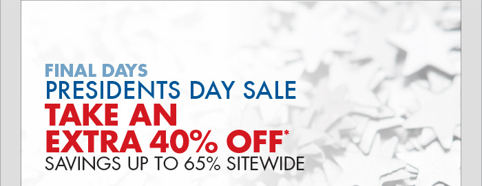 FINAL DAYS PRESIDENTS DAY SALE TAKE AN EXTRA 40% OFF* SAVINGS UP TO 65% SITEWIDE