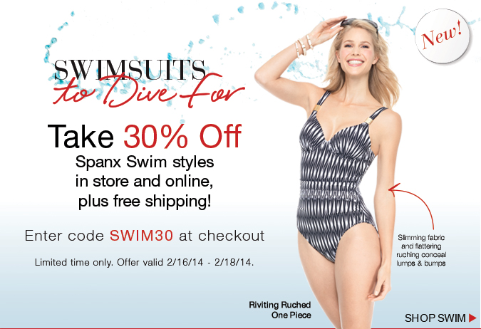 Swimsuits to Dive For! Take 30% Off Spanx Swim styles in store and online, plus free shipping. Limited time only. Offer valid 2/16/14 - 2/18/14. Shop Swim!