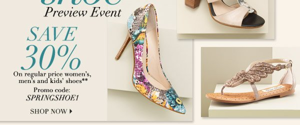Online Only! Spring shoe Preview Event Now through Wednesday, February 19. Step into Spring Style SAVE 30% On regular price women's, men's and kids' shoes* Promo code: SPRINGSHOE1 SHOP NOW.