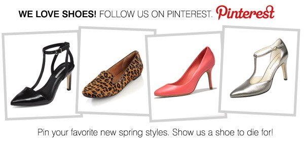 WE LOVE SHOES! FOLLOW US ON PINTEREST. PINTEREST. pin your favorite new spring styles. Show us a shoe to die for!