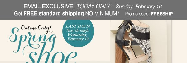 Online Only! Spring shoe Preview Event. LAST DAYS! Now through Wednesday, February 19. Step into Spring Style SAVE 30% On regular price women's, men's and kids' shoes* Promo code: SPRINGSHOE1 SHOP NOW.