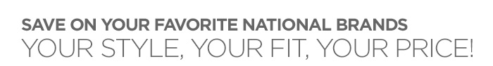 SAVE ON YOUR FAVORITE NATIONAL BRANDS YOUR  STYLE, YOUR FIT, YOUR PRICE!