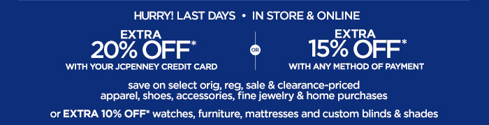 HURRY! LAST DAYS IN STORE & ONLINE | EXTRA 20% OFF* WITH YOUR  JCPENNEY CREDIT CARD OR EXTRA 15% OFF* WITH ANY METHOD OF PAYMENT save  on select orig, reg, sale & clearance-priced apparel, shoes,  accessories, fine jewelry & home purchases or EXTRA 10% OFF* watches,  furniture, mattresses and custom blinds & shades