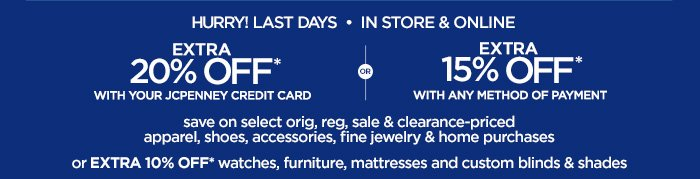 HURRY! LAST DAYS IN STORE & ONLINE   EXTRA 20% OFF* WITH YOUR  JCPENNEY CREDIT CARD OR EXTRA 15% OFF* WITH ANY METHOD OF PAYMENT save  on select orig, reg, sale & clearance-priced apparel, shoes,  accessories, fine jewelry & home purchases or EXTRA 10% OFF* watches,  furniture, mattresses and custom blinds & shades