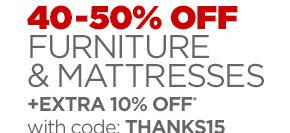 40–50% OFF FURNITURE & MATTRESSES            +EXTRA 10% OFF* with code: THANKS15
