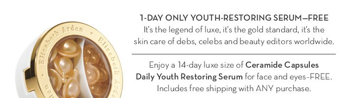 1-DAY ONLY YOUTH-RESTORING SERUM—FREE. It's the legend of luxe, it's the gold standard, it's the skin care of debs, celebs and beauty editors worldwide. Enjoy a 14-day luxe size of Ceramide Capsules Daily Youth Restoring Serum for face and eyes—FREE. Includes free shipping with ANY purchase.