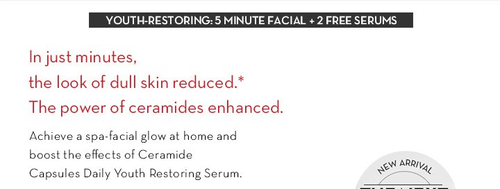 YOUTH-RESTORING: 5 MINUTE FACIAL + 2 FREE SERUMS. In just minutes, the look of dull skin reduced.* The power of ceramides enhanced. Achieve a spa-facial glow at home and boost the effects of Ceramide Capsules Daily Youth Restoring Serum.