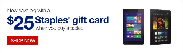 Now  save big with a $25 Staples Gift Card when you buy a tablet. Shop  now.