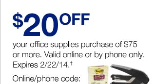 $20 your office supplies  purchase of $75 or more. Valid online or by phone only. Expires 2/22/14.  Online/phone code: