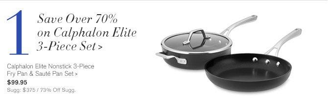 1 - Save Over 70% on Calphalon Elite 3-Piece Set - Calphalon Elite Nonstick 3-Piece Fry Pan & Sauté Pan Set, $99.95 - Sugg: $375 / 73% Off Sugg.