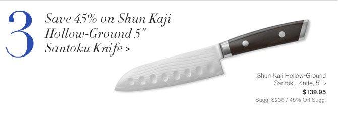 "3 - Save 45% on Shun Kaji Hollow-Ground 5"" Santoku Knife - Shun Kaji Hollow-Ground Santoku Knife, 5"", $139.95 - Sugg. $238 / 45% Off Sugg."
