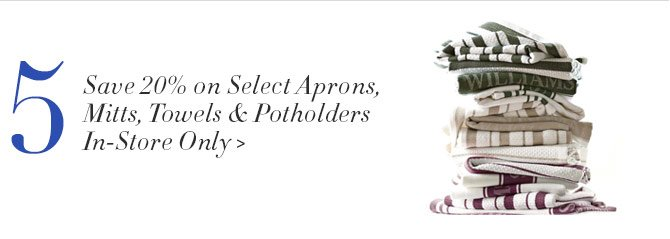 5 - Save 20% on Select Aprons, Mitts, Towels & Potholders  - In-Store Only
