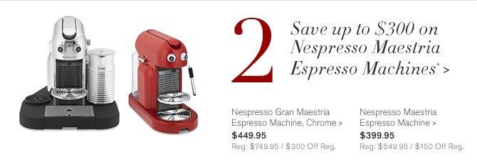 2 - Save up to $300 on Nespresso Maestria Espresso Machines* - Nespresso Gran Maestria Espresso Machine, Chrome, $449.95 - Reg: $749.95 / $300 Off Reg. | Nespresso Maestria Espresso Machine, $399.95 - Reg: $549.95 / $150 Off Reg.