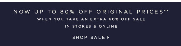 NOW UP TO 80% OFF ORIGINAL PRICES** WHEN YOU TAKE AN EXTRA 60% OFF SALE  IN STORES & ONLINE  SHOP SALE