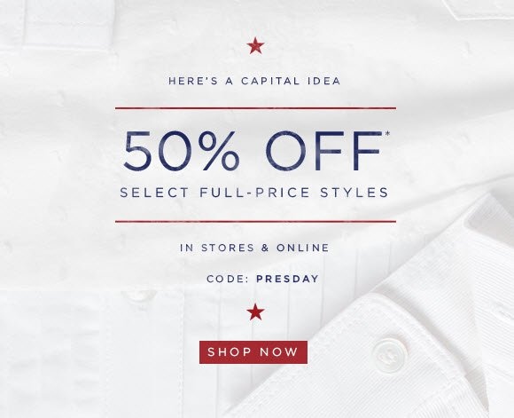 HERE'S A CAPITAL IDEA  50% OFF* SELECT FULL–PRICE STYLES  IN STORES & ONLINE  CODE: PRESDAY  SHOP NOW