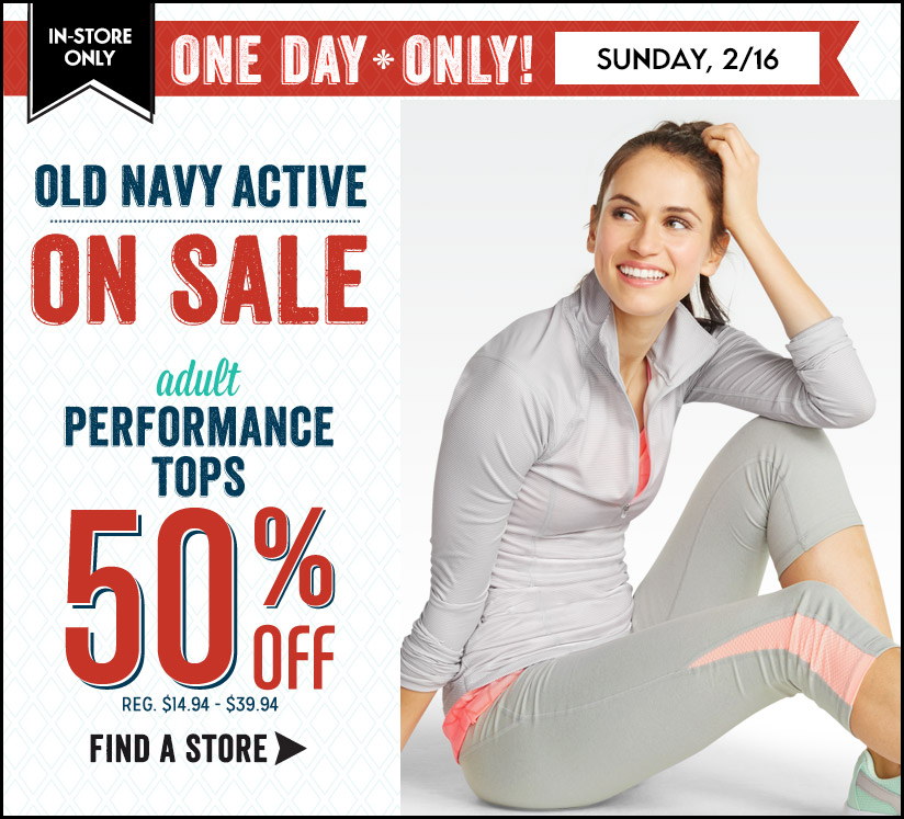 IN-STORE ONLY | ONE DAY ONLY! SUNDAY, 2/16 | OLD NAVY ACTIVE | ON SALE | adult PERFORMANCE TOPS 50% Off | REG. $14.94 - $39.94 | FIND A STORE