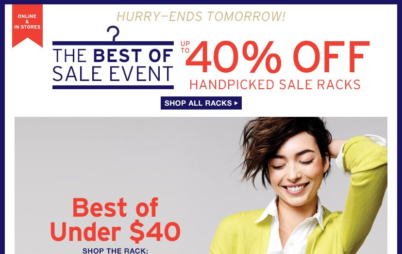 ONLINE & IN STORES   THE BEST OF SALE EVENT   UP TO 40% OFF HANDPICKED SALE RACKS   SHOP ALL RACKS   HURRY - ENDS TOMORROW!