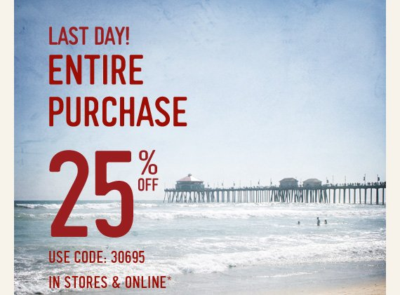LAST DAY! ENTIRE PURCHASE 25% OFF USE CODE: 30695 IN STORES &  ONLINE*