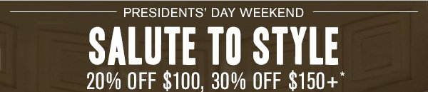 Presidents' Day Weekend Salute to Style 20% off $100, 30% off $150+*