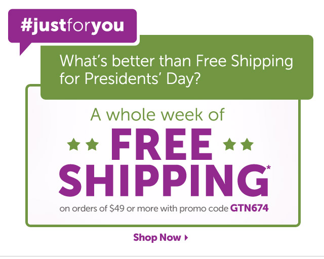 #justforyou - What's better than Free Shipping for Presidents' Day? - A whole week of FREE SHIPPING* on any order of $49 or more with promo code GTN674 - Shop Now