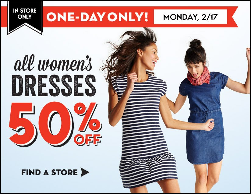 IN-STORE ONLY | ONE-DAY ONLY! MONDAY 2/17 | ALL WOMEN'S DRESSES 50% OFF | FIND A STORE