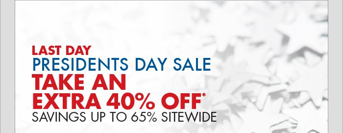 LAST DAY PRESIDENTS DAY SALE TAKE AN EXTRA 40% OFF* SAVINGS UP TO 65% SITEWIDE