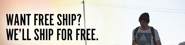 WANT FREE SHIP? WE'LL SHIP FOR FREE.