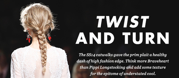 TWIST AND TURN - The SS14 catwalks gave the prim plait a healthy dash of high fashion edge. Think more Braveheart than Pippi Longstocking and add some texture for the epitome understated cool.