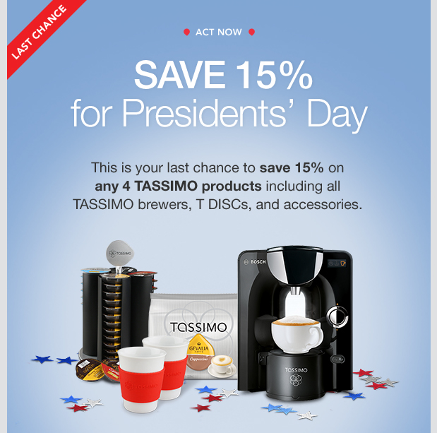 LAST CHANCE. ACT NOW. SAVE 15% for Presidents' Day. This is your last chance to save 15% on any 4 TASSIMO products including all TASSIMO brewers, T DISCs, and accessories.