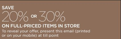 SAVE 20% OR 30% ON FULL-PRICED ITEMS IN STORE | To reveal your offer, present this email (printed or on your mobile) at till point