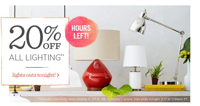 20% Off All Lighting**. Lights out tonight! Hours left! **Includes clearance items ending in .97 or .99; in stores + online. Sale ends tonight, 2.17 at 11:59pm PT.
