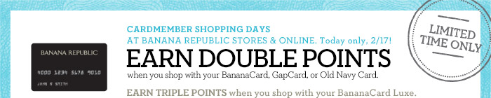 LIMITED TIME ONLY | CARDMEMBER SHOPPING DAYS AT BANANA REPUBLIC STORES & ONLINE. Today only, 2/17! EARN DOUBLE POINTS when you shop with your BananaCard, GapCard, or Old Navy Card. EARN TRIPLE POINTS when you shop with your BananaCard Luxe.