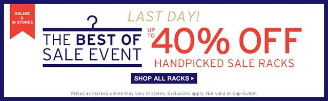 ONLINE & IN STORES | LAST DAY! THE BEST OF SALE EVENT | UP TO 40% OFF HANDPICKED SALE RACKS | SHOP ALL RACKS