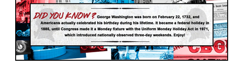 DID YOU KNOW? | George Washington was born on February 22, 1732, and Americans actually celebrated his birthday during his lifetime. It became a federal holiday in 1885, until Congress made it a Monday fixture with the Uniform Monday Holiday Act in 1971, which introduced nationally observed three-day weekends. Enjoy!