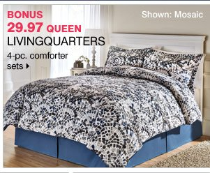 29.97 queen LivingQuarters 4-pc. comforter sets  Shown: Mosaic Bonus Buy Bonus Buys available while supplies last. Priced so low, additional discounts do not apply.