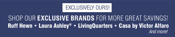 EXCLUSIVELY OURS! Shop our exclusive brands  for more great savings! Ruff Hewn Laura Ashley® LivingQuarters Casa by Victor Alfaro And more!