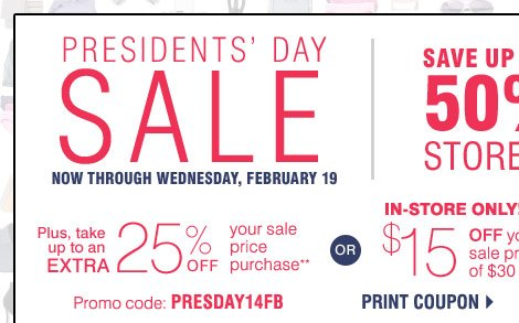 Presidents' Day Sale Now through Wednesday, February 19  Save up to 50% Storewide  Plus, take an extra 25% off sale price merchandise** Promo code: PRESDAY14FB